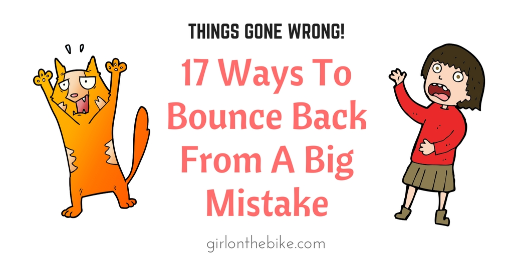 Things Gone Wrong! 17 Ways To Bounce Back From A Big Mistake